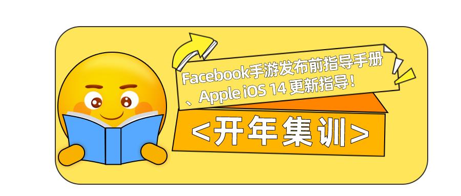 开年集训丨Facebook手游发布前指导手册、Apple iOS 14 更新指导!