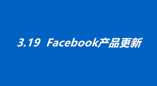 3.19产品更新丨加强医疗用品广告监管&FB各项扶持措施