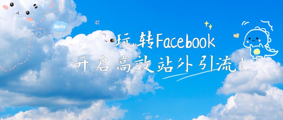 线上培训丨玩转Facebook,开启高效站外引流!