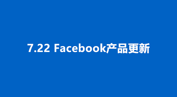 7.22更新丨Facebook创新产品的4个关键功能,新的潜在客户生成产品宣传平台、销售资源和产品更新